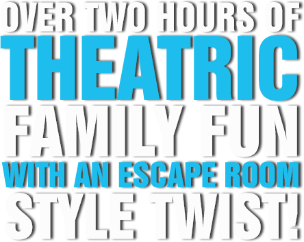 OVER TWO HOURS OF THEATRIC FAMILY FUN WITH AN ESCAPE ROOM STYLE